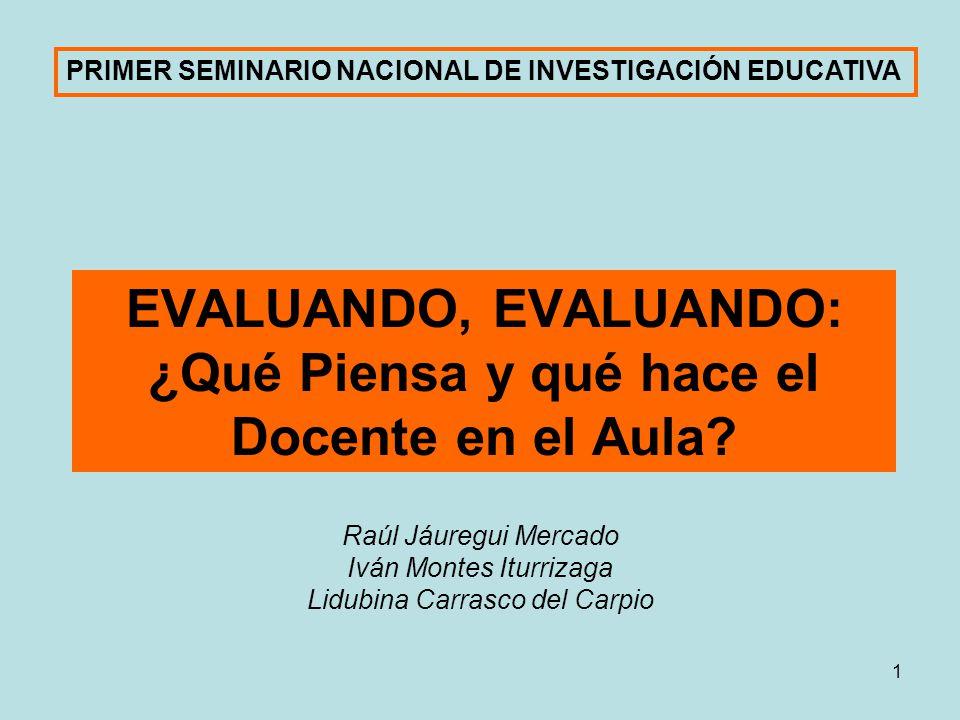 1 EVALUANDO, EVALUANDO: ¿Qué Piensa y qué hace el Docente en el Aula? Raúl Jáuregui Mercado Iván Montes Iturrizaga Lidubina Carrasco del Carpio PRIMER