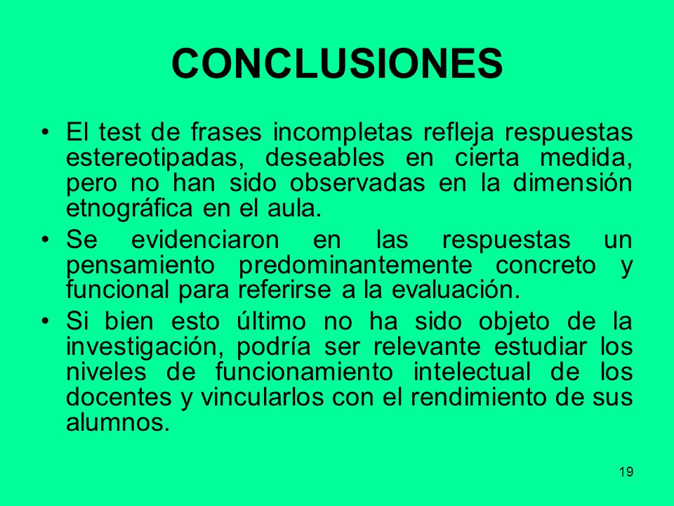 19 CONCLUSIONES El test de frases incompletas refleja respuestas estereotipadas, deseables en cierta medida, pero no han sido observadas en la dimensi