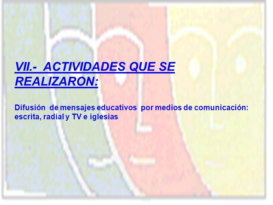 VII.- ACTIVIDADES QUE SE REALIZARON: Difusión de mensajes educativos por medios de comunicación: escrita, radial y TV e iglesias