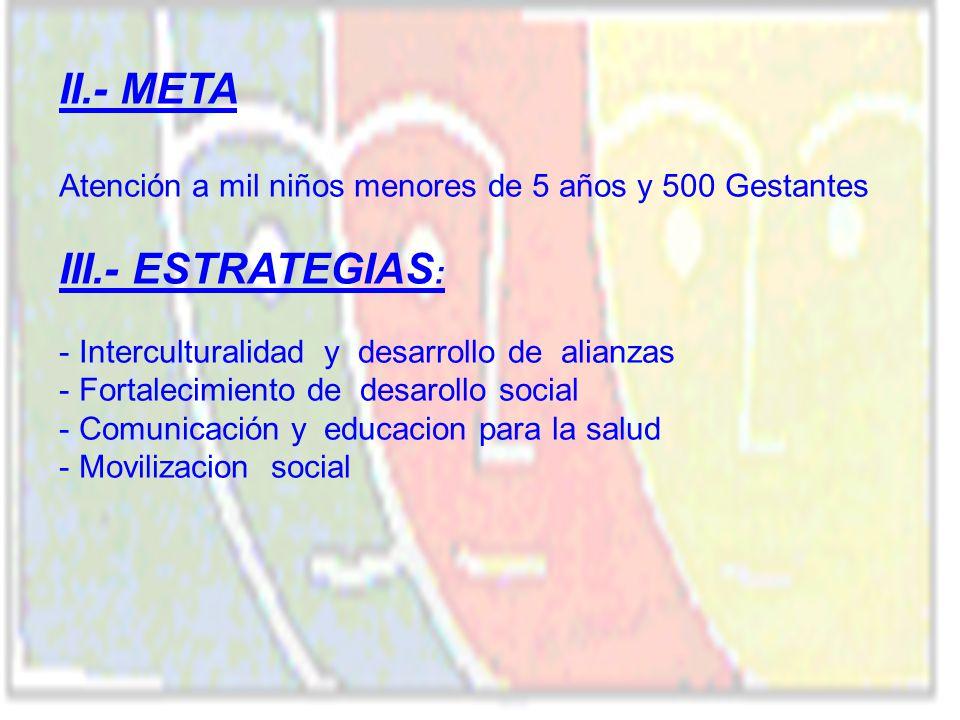 II.- META Atención a mil niños menores de 5 años y 500 Gestantes III.- ESTRATEGIAS : - Interculturalidad y desarrollo de alianzas - Fortalecimiento de