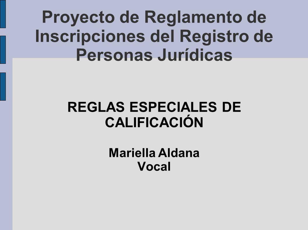 Proyecto de Reglamento de Inscripciones del Registro de Personas Jurídicas REGLAS ESPECIALES DE CALIFICACIÓN Mariella Aldana Vocal