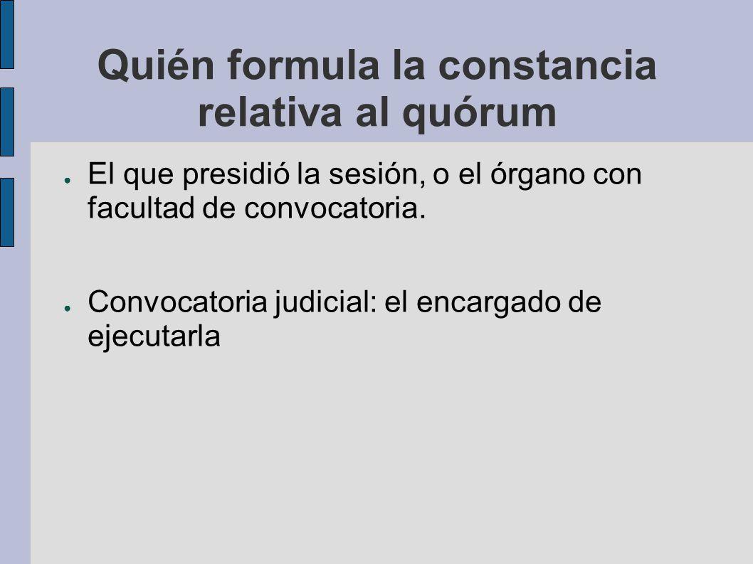 Quién formula la constancia relativa al quórum El que presidió la sesión, o el órgano con facultad de convocatoria. Convocatoria judicial: el encargad