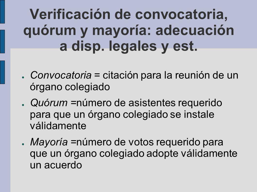 Verificación de convocatoria, quórum y mayoría: adecuación a disp. legales y est. Convocatoria = citación para la reunión de un órgano colegiado Quóru
