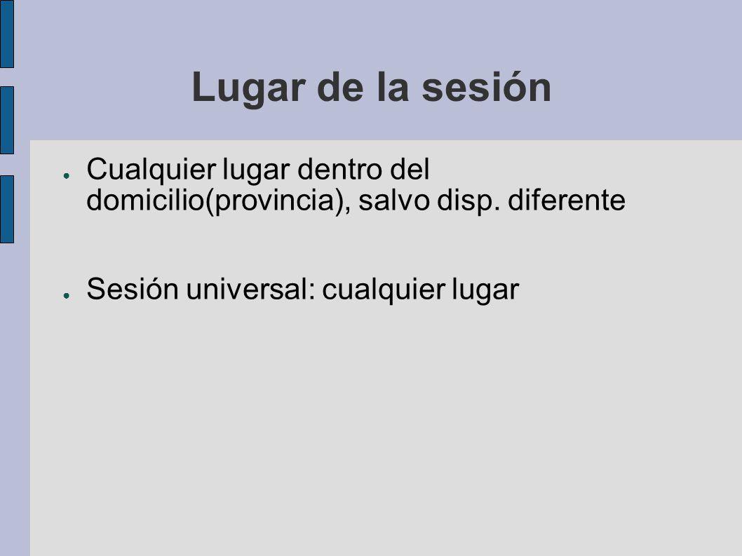 Lugar de la sesión Cualquier lugar dentro del domicilio(provincia), salvo disp. diferente Sesión universal: cualquier lugar