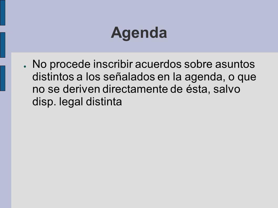 Agenda No procede inscribir acuerdos sobre asuntos distintos a los señalados en la agenda, o que no se deriven directamente de ésta, salvo disp. legal