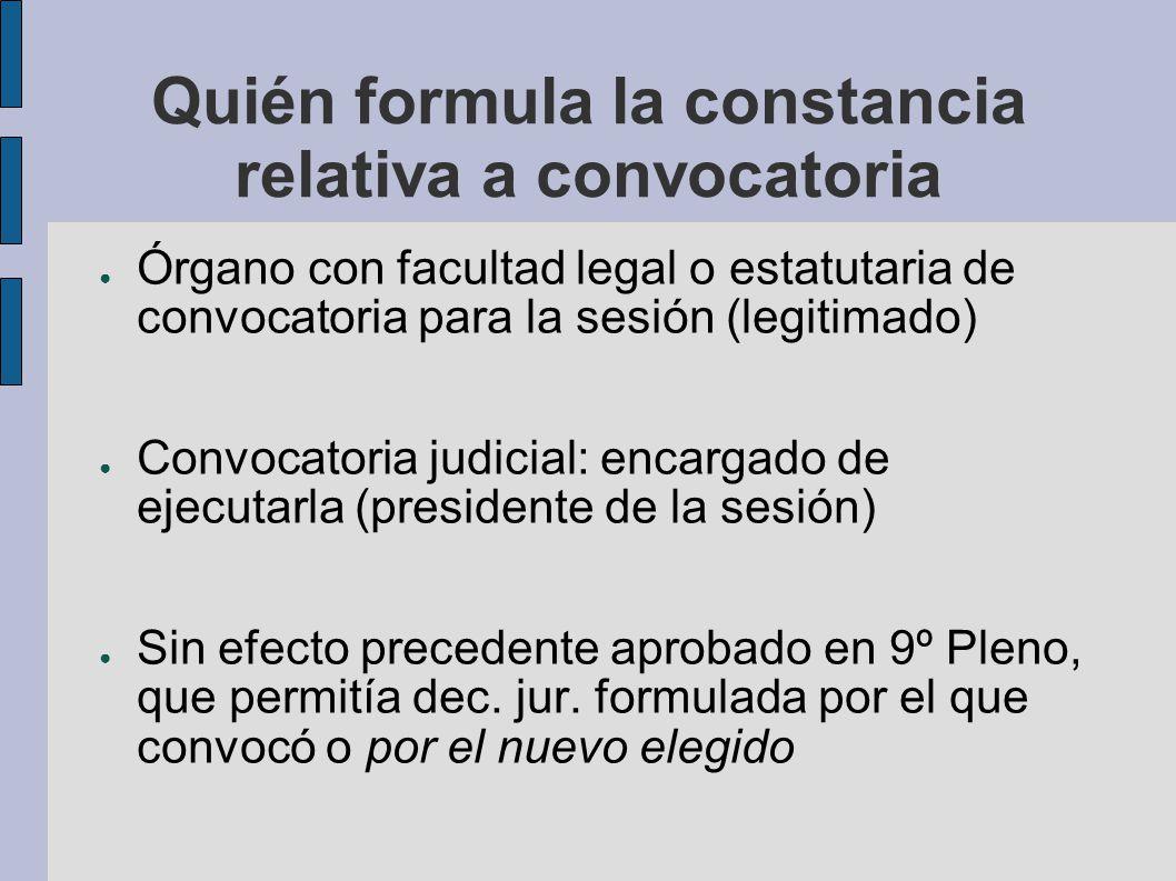Quién formula la constancia relativa a convocatoria Órgano con facultad legal o estatutaria de convocatoria para la sesión (legitimado) Convocatoria j