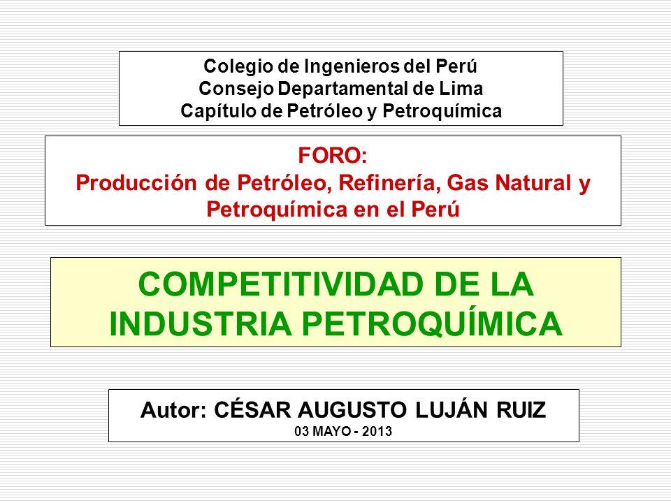 COMPETITIVIDAD DE LA INDUSTRIA PETROQUÍMICA Autor: CÉSAR AUGUSTO LUJÁN RUIZ 03 MAYO - 2013 Colegio de Ingenieros del Perú Consejo Departamental de Lima Capítulo de Petróleo y Petroquímica FORO: Producción de Petróleo, Refinería, Gas Natural y Petroquímica en el Perú
