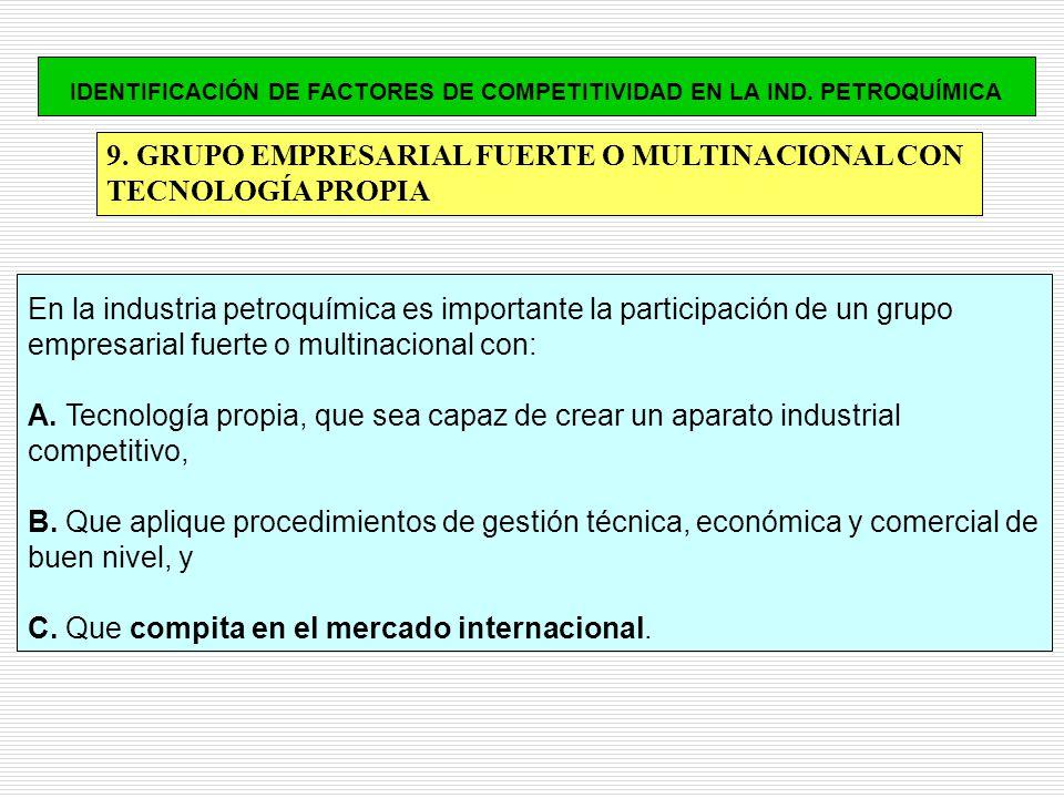 9. GRUPO EMPRESARIAL FUERTE O MULTINACIONAL CON TECNOLOGÍA PROPIA En la industria petroquímica es importante la participación de un grupo empresarial