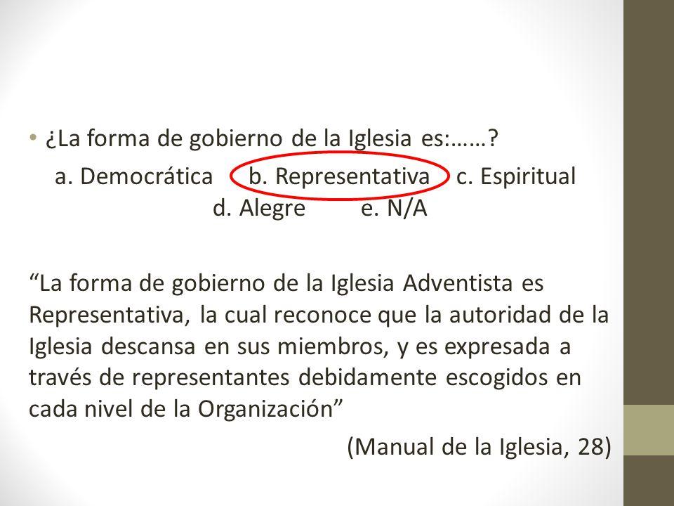 ¿La forma de gobierno de la Iglesia es:……? a. Democráticab. Representativa c. Espiritual d. Alegre e. N/A La forma de gobierno de la Iglesia Adventist