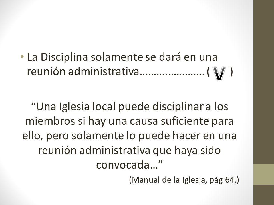 La Disciplina solamente se dará en una reunión administrativa……….…………. ( ) Una Iglesia local puede disciplinar a los miembros si hay una causa suficie