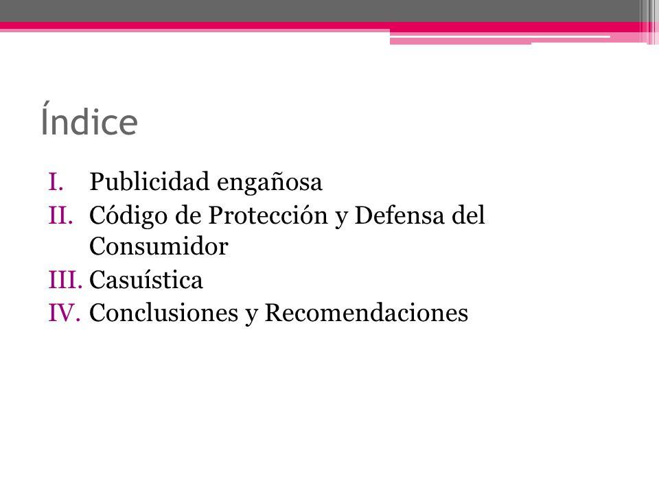 Índice I.Publicidad engañosa II.Código de Protección y Defensa del Consumidor III.Casuística IV.Conclusiones y Recomendaciones