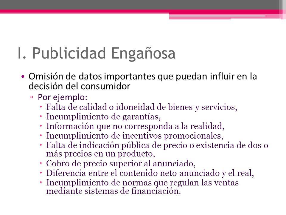 I. Publicidad Engañosa Omisión de datos importantes que puedan influir en la decisión del consumidor Por ejemplo: Falta de calidad o idoneidad de bien