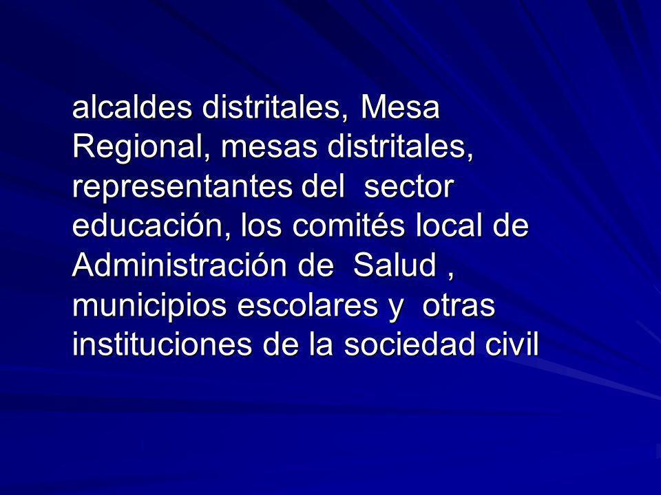 alcaldes distritales, Mesa Regional, mesas distritales, representantes del sector educación, los comités local de Administración de Salud, municipios escolares y otras instituciones de la sociedad civil