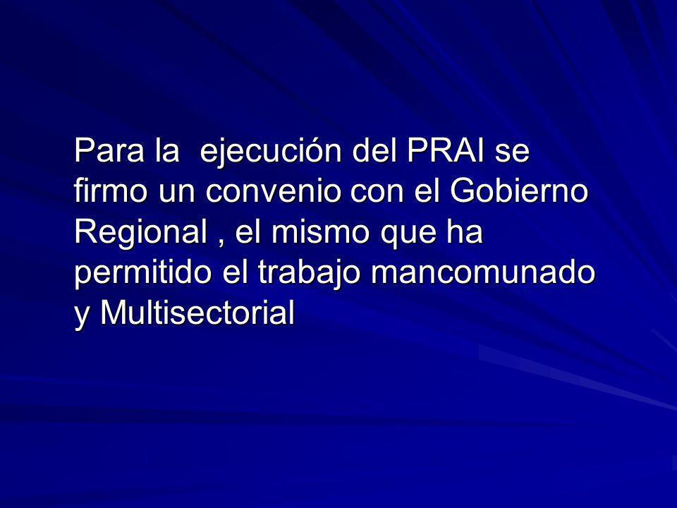 Para la ejecución del PRAI se firmo un convenio con el Gobierno Regional, el mismo que ha permitido el trabajo mancomunado y Multisectorial