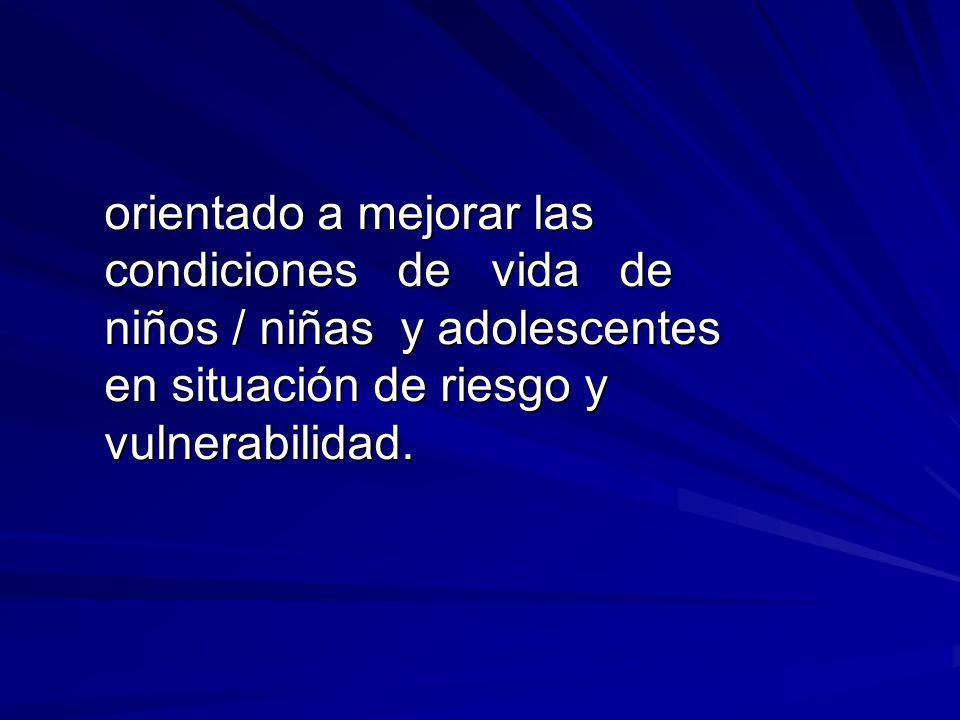 orientado a mejorar las condiciones de vida de niños / niñas y adolescentes en situación de riesgo y vulnerabilidad.