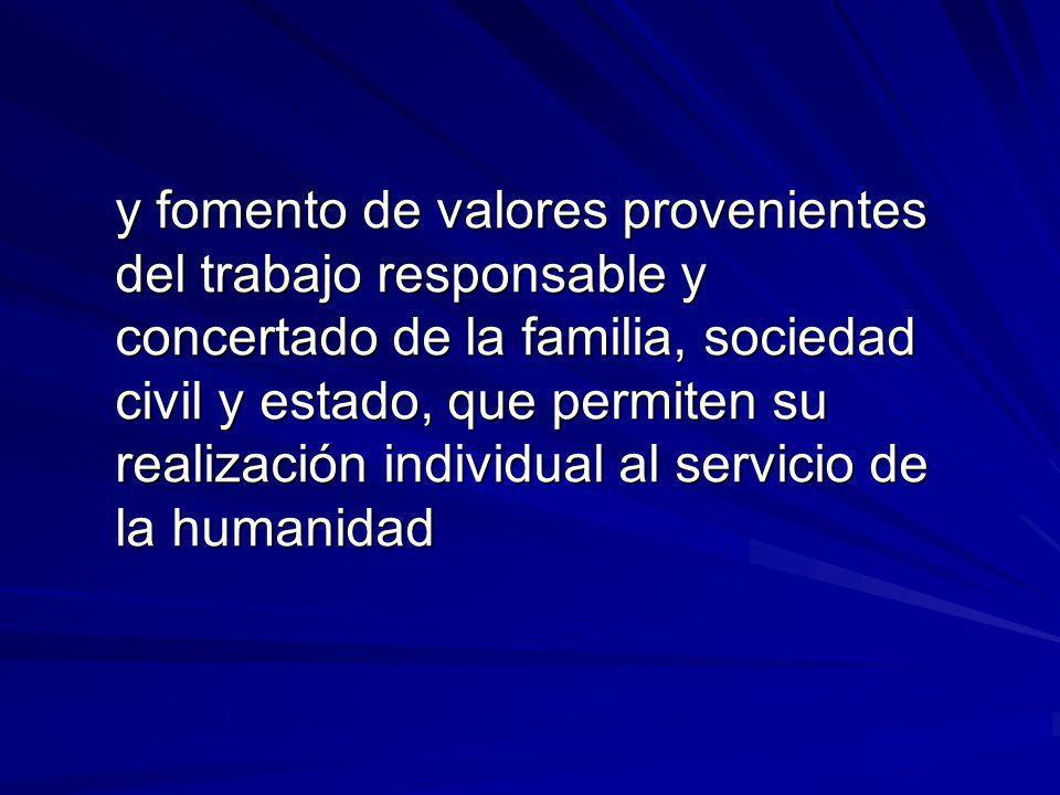 y fomento de valores provenientes del trabajo responsable y concertado de la familia, sociedad civil y estado, que permiten su realización individual al servicio de la humanidad