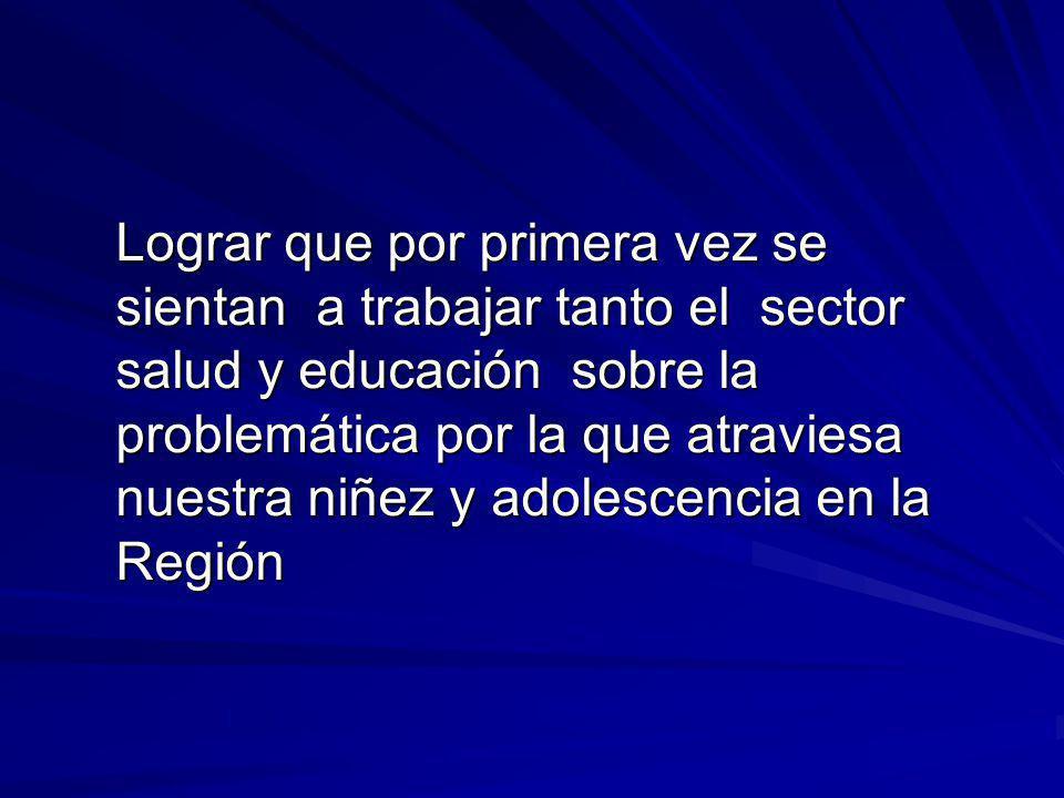 Lograr que por primera vez se sientan a trabajar tanto el sector salud y educación sobre la problemática por la que atraviesa nuestra niñez y adolescencia en la Región