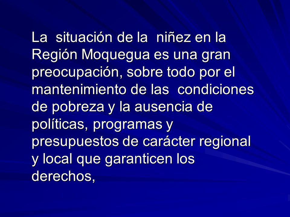 La situación de la niñez en la Región Moquegua es una gran preocupación, sobre todo por el mantenimiento de las condiciones de pobreza y la ausencia de políticas, programas y presupuestos de carácter regional y local que garanticen los derechos,