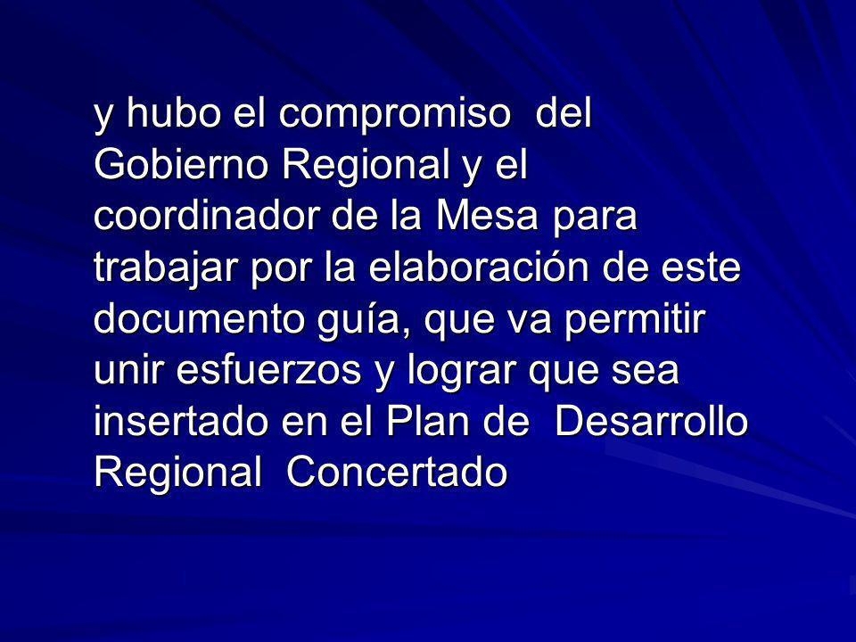 y hubo el compromiso del Gobierno Regional y el coordinador de la Mesa para trabajar por la elaboración de este documento guía, que va permitir unir esfuerzos y lograr que sea insertado en el Plan de Desarrollo Regional Concertado