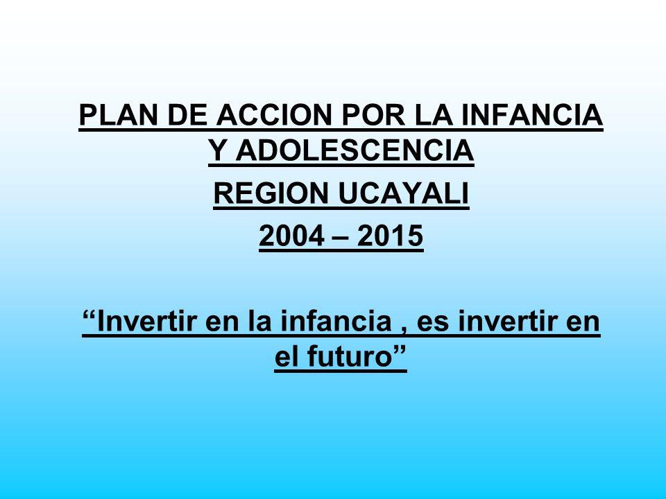 PLAN DE ACCION POR LA INFANCIA Y ADOLESCENCIA REGION UCAYALI 2004 – 2015 Invertir en la infancia, es invertir en el futuro