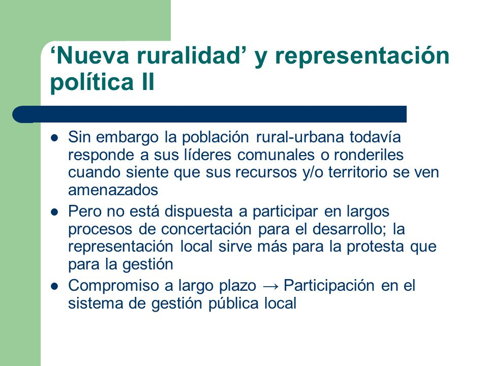 Nueva ruralidad y representación política II Sin embargo la población rural-urbana todavía responde a sus líderes comunales o ronderiles cuando siente