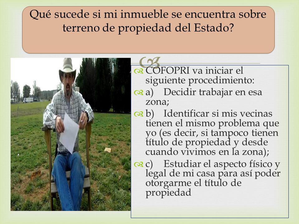 Qué sucede si mi casa se encuentra sobre terreno de propiedad delEstado ? COFOPRI va iniciar el siguiente procedimiento: a)Decidir trabajar en esa zon