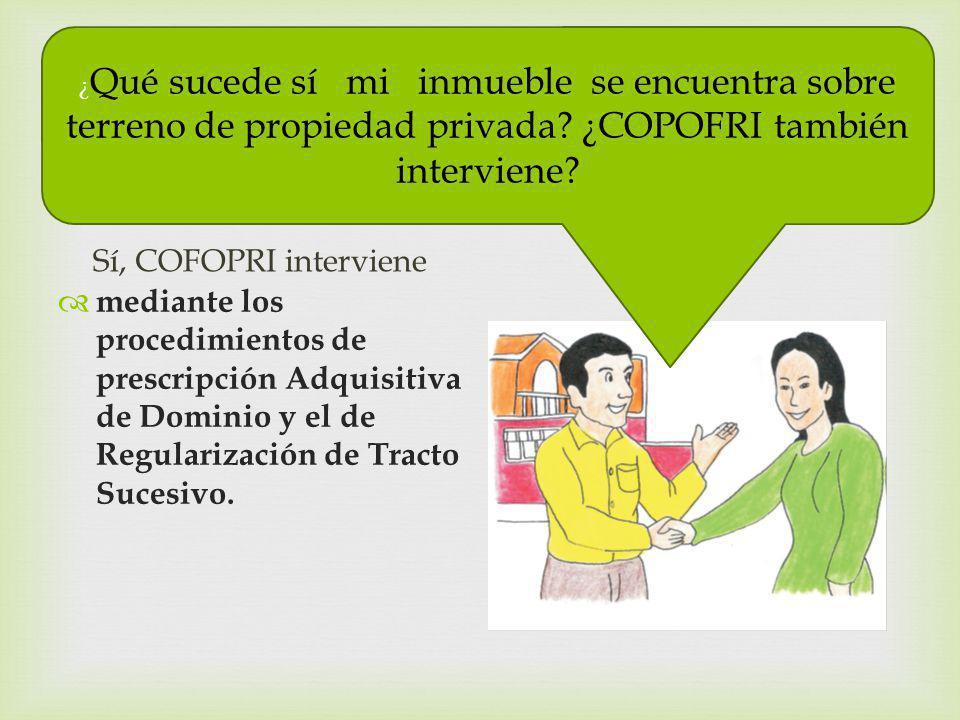 Sí, COFOPRI interviene mediante los procedimientos de prescripción Adquisitiva de Dominio y el de Regularización de Tracto Sucesivo. ¿ Qué sucede sí m