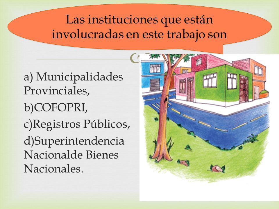 a) Municipalidades Provinciales, b)COFOPRI, c)Registros Públicos, d)Superintendencia Nacionalde Bienes Nacionales. Las instituciones que están involuc