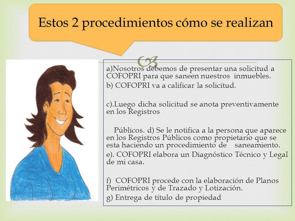 a)Nosotros debemos de presentar una solicitud a COFOPRI para que saneen nuestros inmuebles. b) COFOPRI va a calificar la solicitud. c).Luego dicha sol