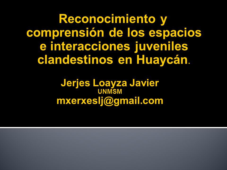 Reconocimiento y comprensión de los espacios e interacciones juveniles clandestinos en Huaycán. Jerjes Loayza Javier UNMSM mxerxeslj@gmail.com
