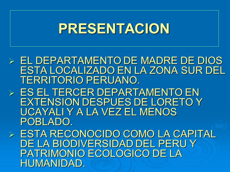 PRESENTACION EL DEPARTAMENTO DE MADRE DE DIOS ESTA LOCALIZADO EN LA ZONA SUR DEL TERRITORIO PERUANO. EL DEPARTAMENTO DE MADRE DE DIOS ESTA LOCALIZADO