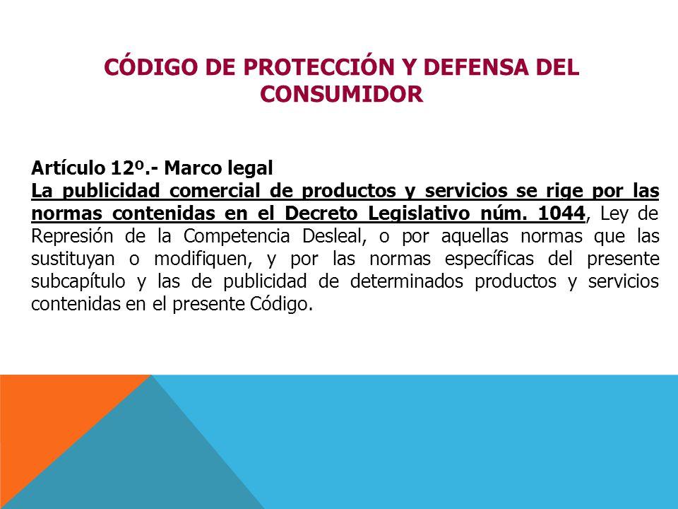 Artículo 12º.- Marco legal La publicidad comercial de productos y servicios se rige por las normas contenidas en el Decreto Legislativo núm. 1044, Ley