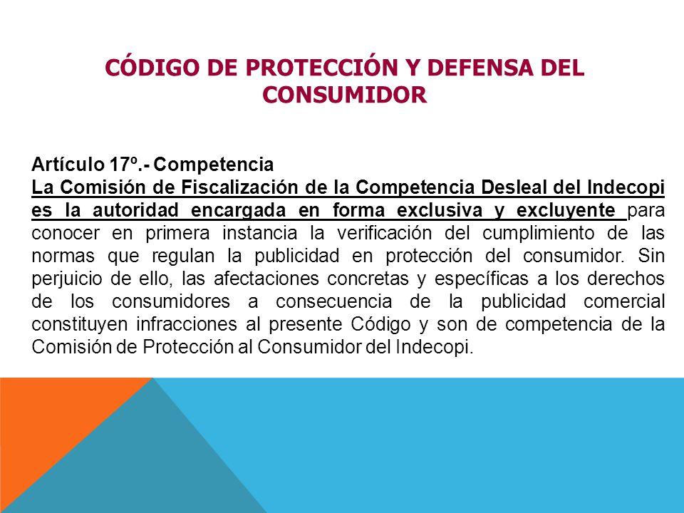 Artículo 17º.- Competencia La Comisión de Fiscalización de la Competencia Desleal del Indecopi es la autoridad encargada en forma exclusiva y excluyen
