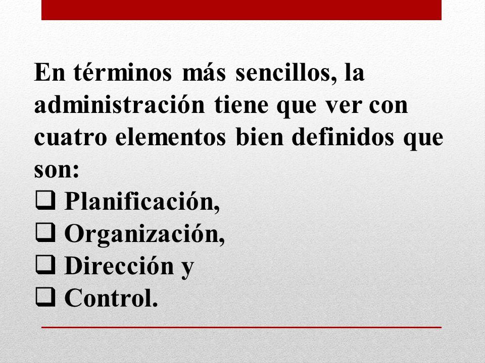 En términos más sencillos, la administración tiene que ver con cuatro elementos bien definidos que son: Planificación, Organización, Dirección y Contr