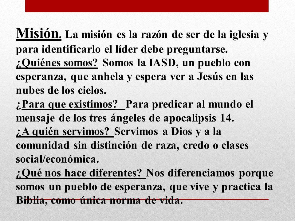Misión. La misión es la razón de ser de la iglesia y para identificarlo el líder debe preguntarse. ¿Quiénes somos? Somos la IASD, un pueblo con espera