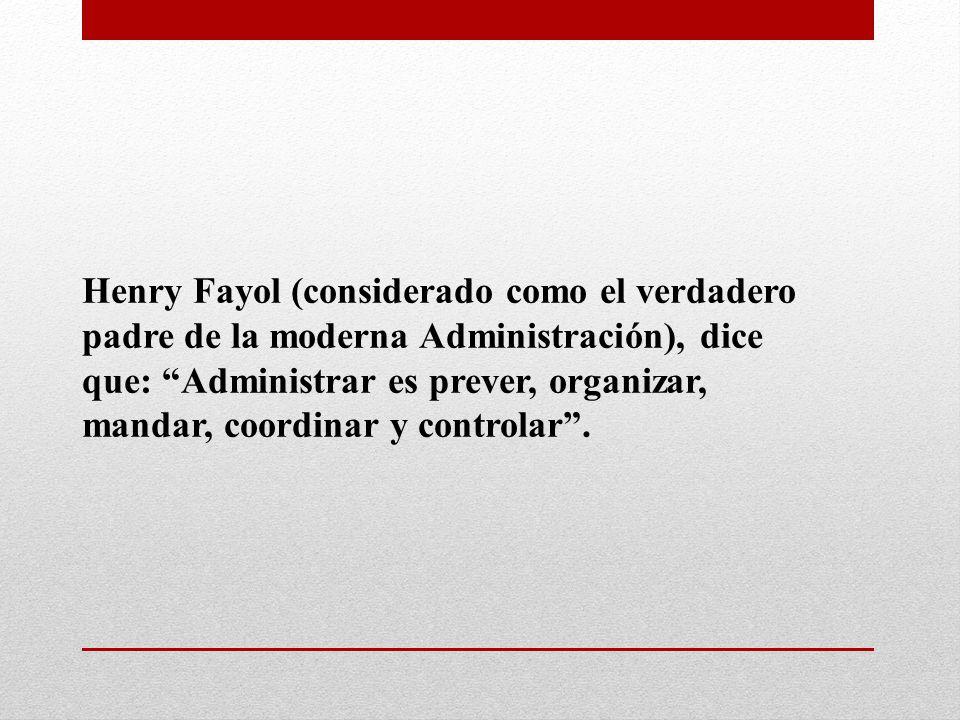 Henry Fayol (considerado como el verdadero padre de la moderna Administración), dice que: Administrar es prever, organizar, mandar, coordinar y contro