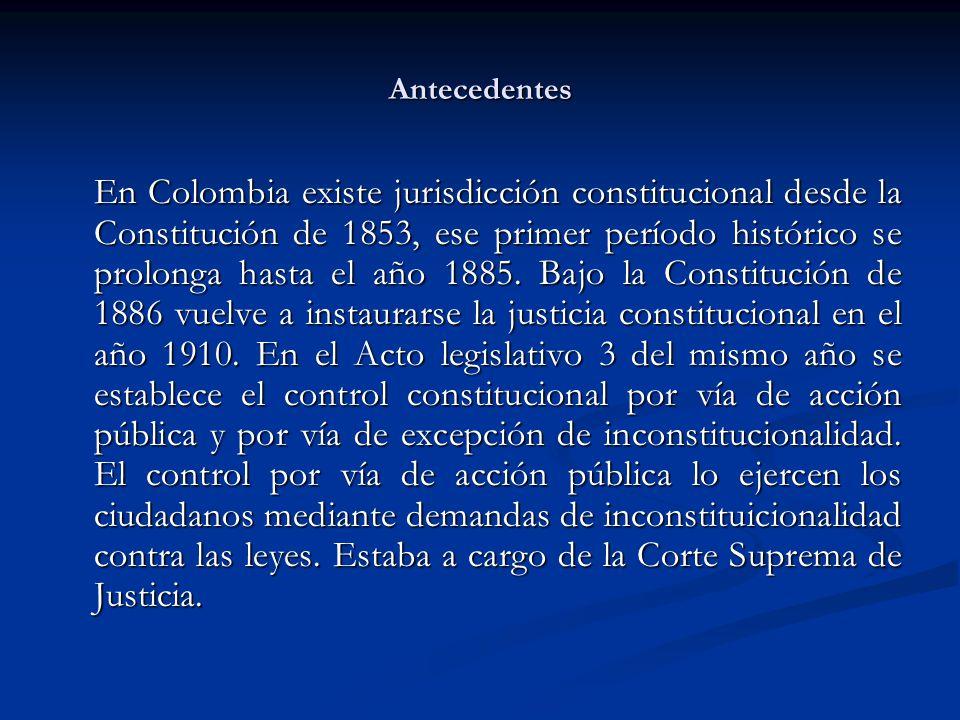 Antecedentes En Colombia existe jurisdicción constitucional desde la Constitución de 1853, ese primer período histórico se prolonga hasta el año 1885.