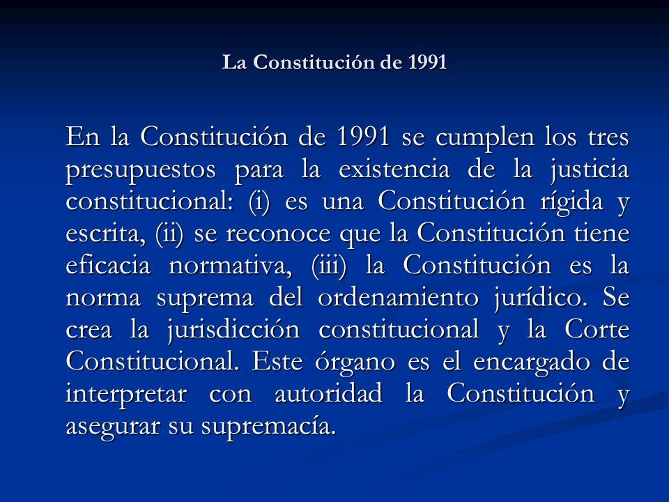 La Constitución de 1991 En la Constitución de 1991 se cumplen los tres presupuestos para la existencia de la justicia constitucional: (i) es una Constitución rígida y escrita, (ii) se reconoce que la Constitución tiene eficacia normativa, (iii) la Constitución es la norma suprema del ordenamiento jurídico.