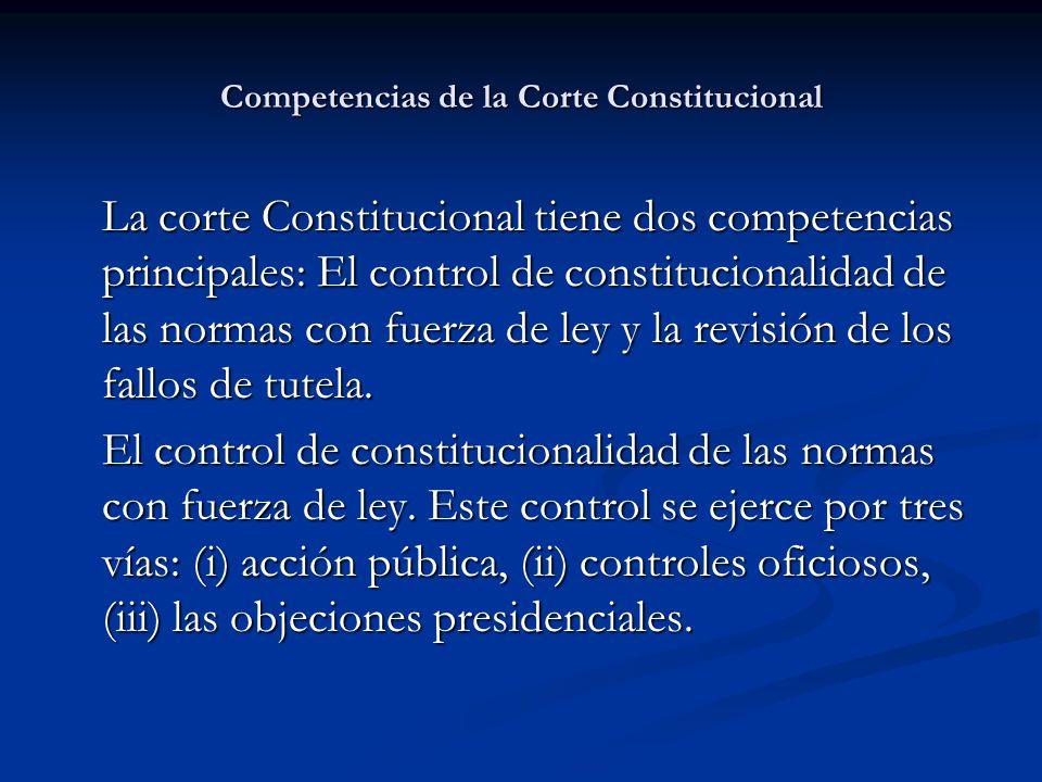 Competencias de la Corte Constitucional La corte Constitucional tiene dos competencias principales: El control de constitucionalidad de las normas con fuerza de ley y la revisión de los fallos de tutela.