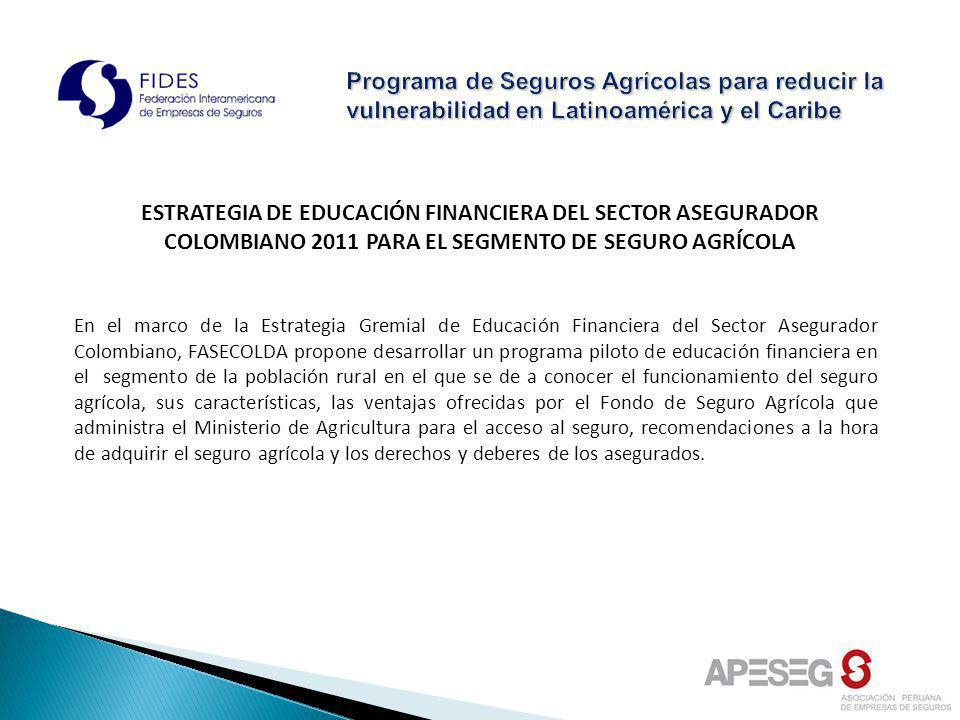 ESTRATEGIA DE EDUCACIÓN FINANCIERA DEL SECTOR ASEGURADOR COLOMBIANO 2011 PARA EL SEGMENTO DE SEGURO AGRÍCOLA En el marco de la Estrategia Gremial de E