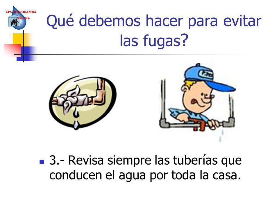 3.- Revisa siempre las tuberías que conducen el agua por toda la casa. Qué debemos hacer para evitar las fugas ?