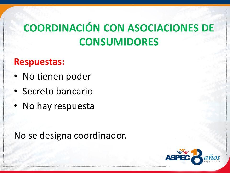 COORDINACIÓN CON ASOCIACIONES DE CONSUMIDORES Respuestas: No tienen poder Secreto bancario No hay respuesta No se designa coordinador.