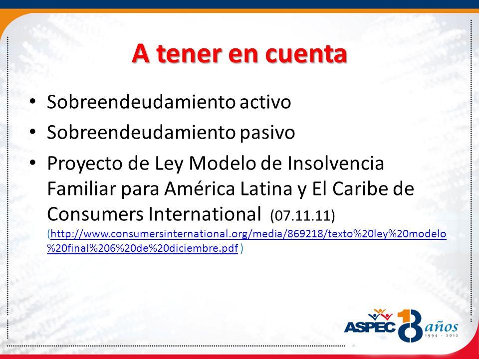 A tener en cuenta Sobreendeudamiento activo Sobreendeudamiento pasivo Proyecto de Ley Modelo de Insolvencia Familiar para América Latina y El Caribe de Consumers International (07.11.11) (http://www.consumersinternational.org/media/869218/texto%20ley%20modelo %20final%206%20de%20diciembre.pdf )http://www.consumersinternational.org/media/869218/texto%20ley%20modelo %20final%206%20de%20diciembre.pdf