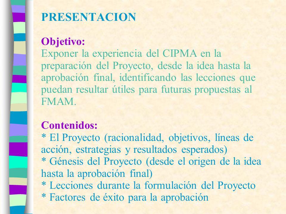 PRESENTACION Objetivo: Exponer la experiencia del CIPMA en la preparación del Proyecto, desde la idea hasta la aprobación final, identificando las lecciones que puedan resultar útiles para futuras propuestas al FMAM.