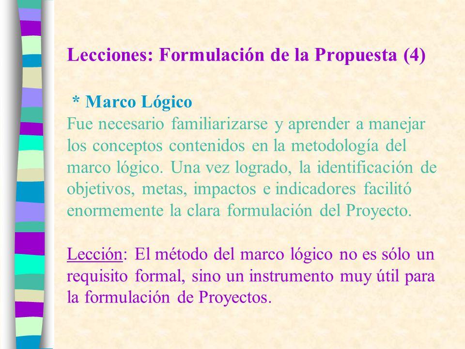 Lecciones: Formulación de la Propuesta (4) * Marco Lógico Fue necesario familiarizarse y aprender a manejar los conceptos contenidos en la metodología del marco lógico.