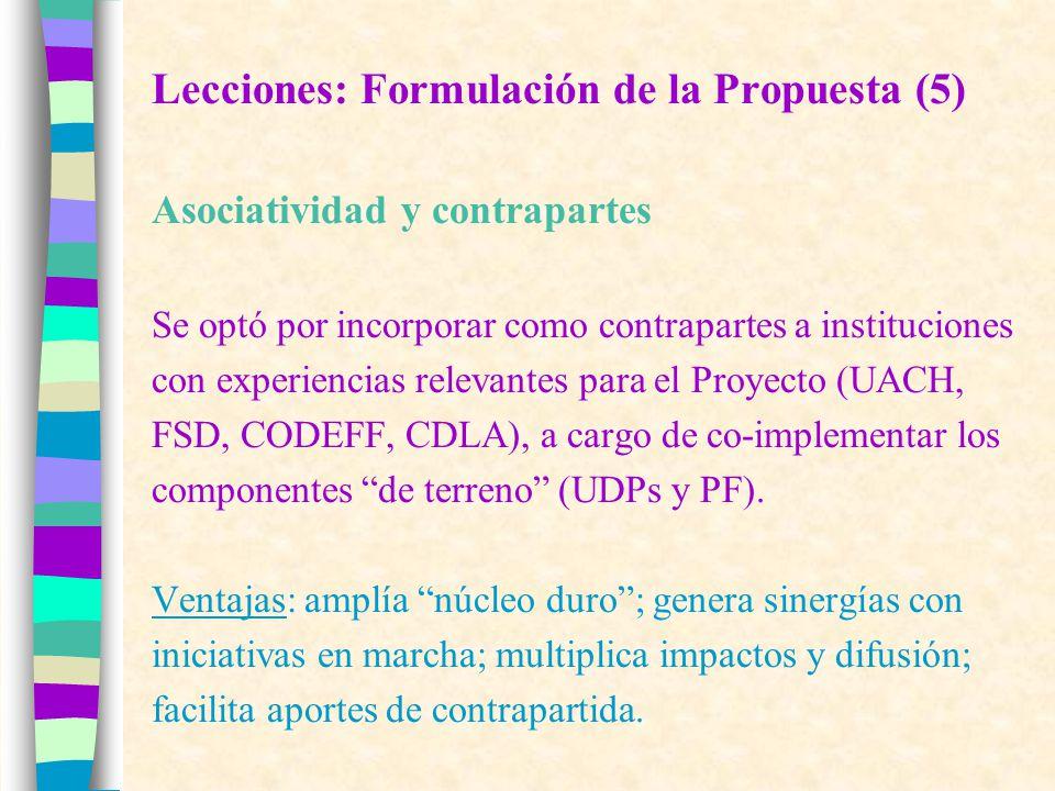 Lecciones: Formulación de la Propuesta (5) Asociatividad y contrapartes Se optó por incorporar como contrapartes a instituciones con experiencias relevantes para el Proyecto (UACH, FSD, CODEFF, CDLA), a cargo de co-implementar los componentes de terreno (UDPs y PF).