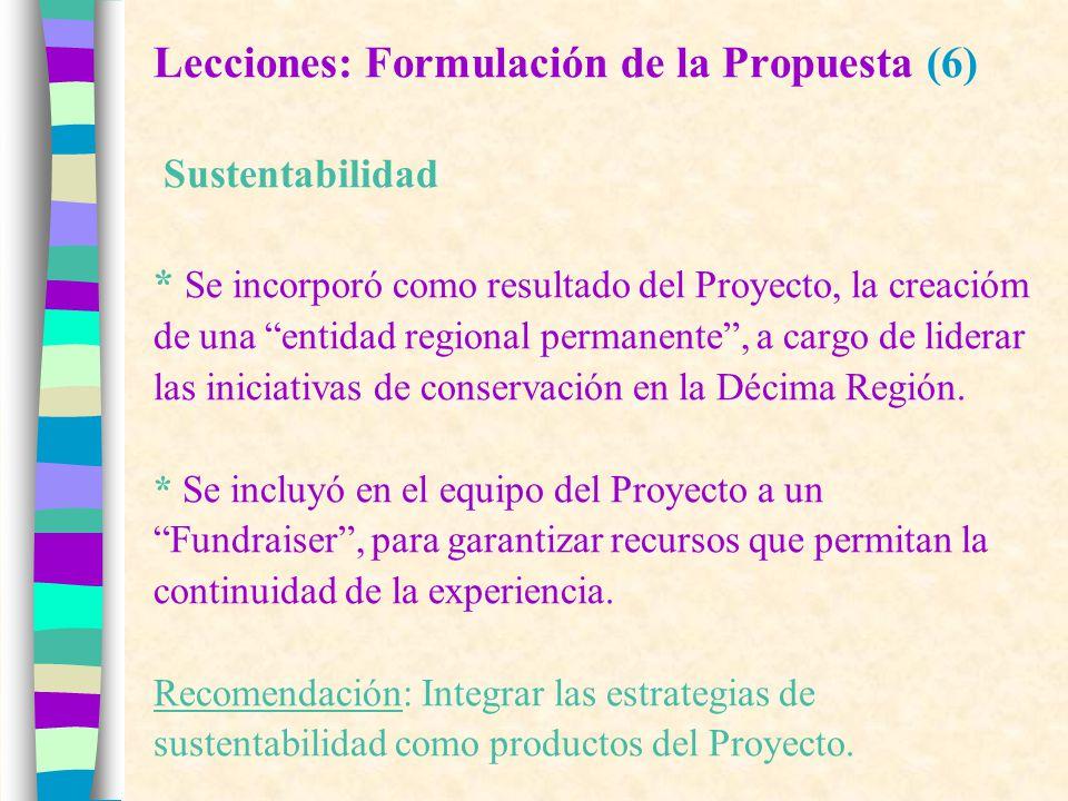Lecciones: Formulación de la Propuesta (6) Sustentabilidad * Se incorporó como resultado del Proyecto, la creacióm de una entidad regional permanente, a cargo de liderar las iniciativas de conservación en la Décima Región.