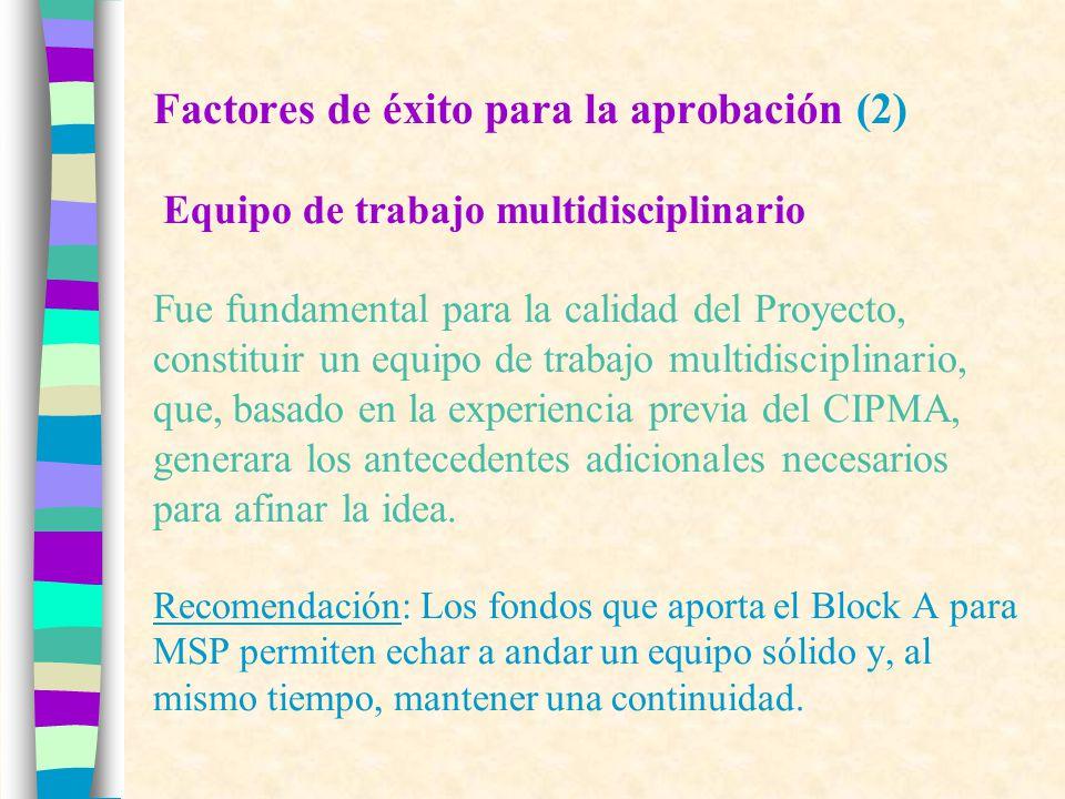 Factores de éxito para la aprobación (2) Equipo de trabajo multidisciplinario Fue fundamental para la calidad del Proyecto, constituir un equipo de trabajo multidisciplinario, que, basado en la experiencia previa del CIPMA, generara los antecedentes adicionales necesarios para afinar la idea.