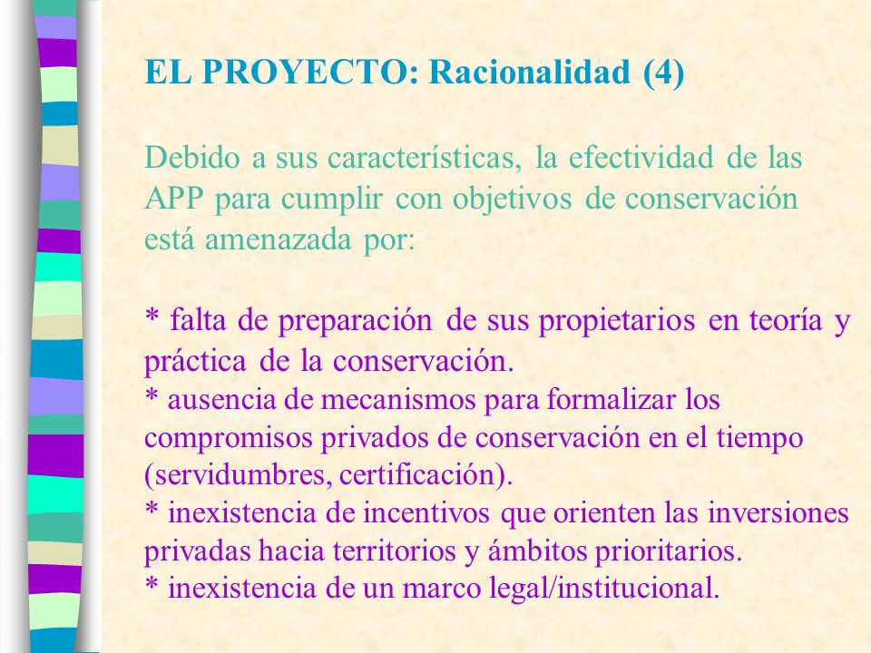 EL PROYECTO: Racionalidad (5) El marco institucional/legal para APP es débil y no ha sido puesta en práctica: * El artículo 35 de las LGMA contempla la creación de APP, junto con un sistema de administración legal e incentivos fiscales para su creación y manejo (tratamiento idéntico al del SNASPE).