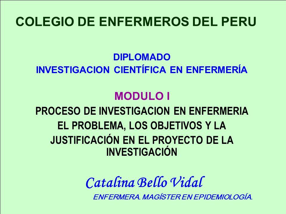 COLEGIO DE ENFERMEROS DEL PERU DIPLOMADO INVESTIGACION CIENTÍFICA EN ENFERMERÍA MODULO I PROCESO DE INVESTIGACION EN ENFERMERIA EL PROBLEMA, LOS OBJETIVOS Y LA JUSTIFICACIÓN EN EL PROYECTO DE LA INVESTIGACIÓN Catalina Bello Vidal ENFERMERA.
